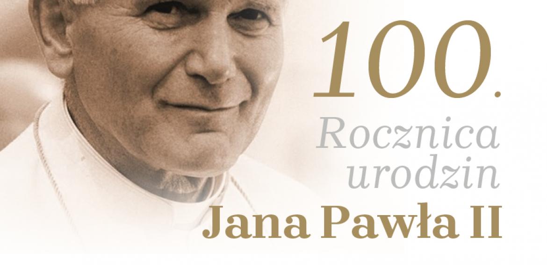 WTYM ROKU ŚWIĘTUJEMY SETNĄ ROCZNICĘ URODZIN ŚWIĘTEGO JANA PAWŁA II.